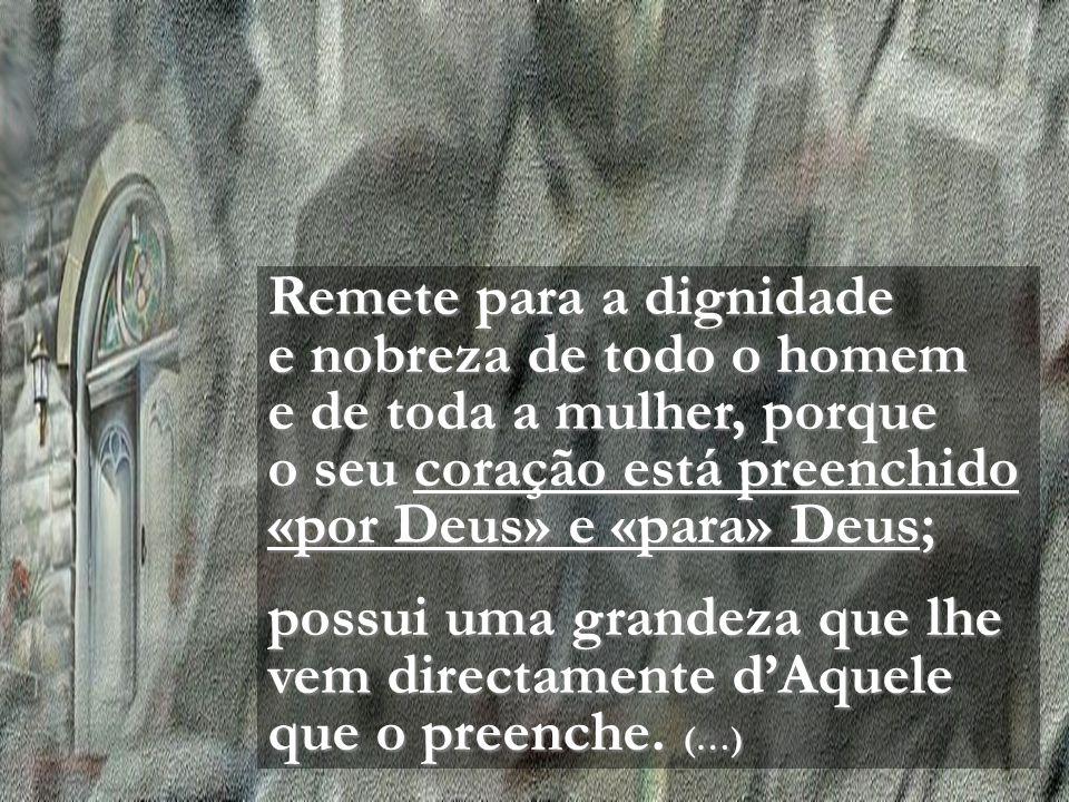 Remete para a dignidade e nobreza de todo o homem e de toda a mulher, porque o seu coração está preenchido «por Deus» e «para» Deus; possui uma grandeza que lhe vem directamente d'Aquele que o preenche.