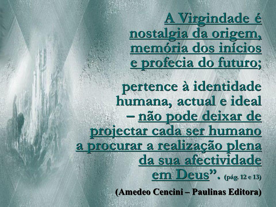A Virgindade é nostalgia da origem, memória dos inícios e profecia do futuro; pertence à identidade humana, actual e ideal – não pode deixar de projectar cada ser humano a procurar a realização plena da sua afectividade em Deus .