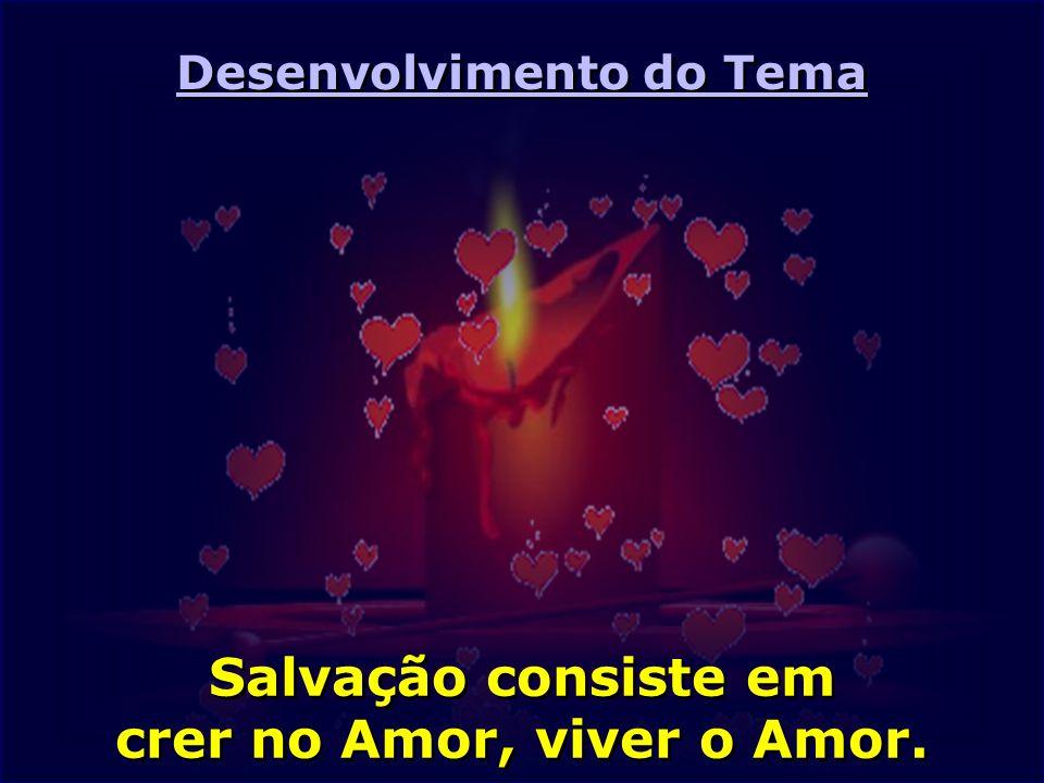 Desenvolvimento do Tema Salvação consiste em crer no Amor, viver o Amor.