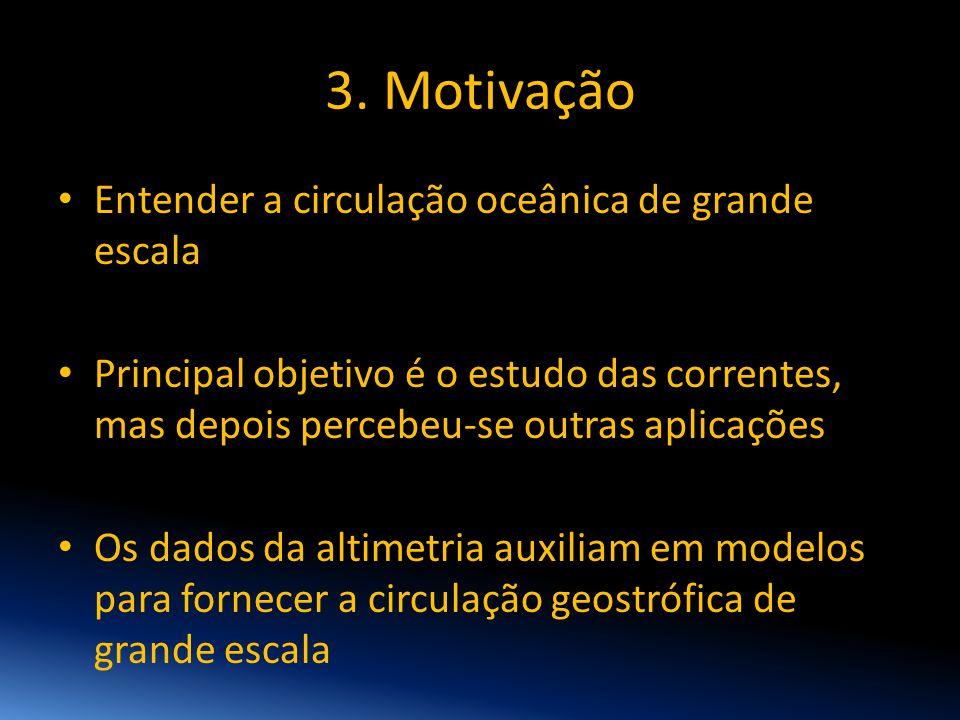3. Motivação • Entender a circulação oceânica de grande escala • Principal objetivo é o estudo das correntes, mas depois percebeu-se outras aplicações