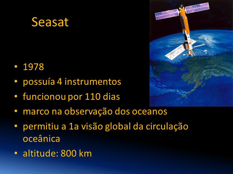 Seasat • 1978 • possuía 4 instrumentos • funcionou por 110 dias • marco na observação dos oceanos • permitiu a 1a visão global da circulação oceânica