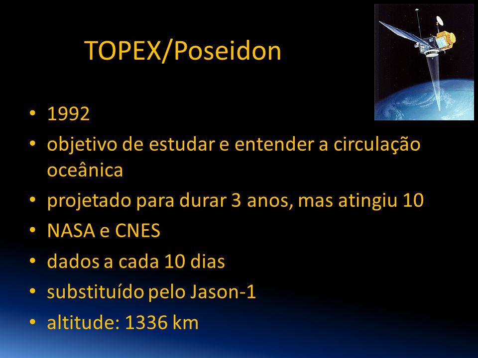TOPEX/Poseidon • 1992 • objetivo de estudar e entender a circulação oceânica • projetado para durar 3 anos, mas atingiu 10 • NASA e CNES • dados a cad