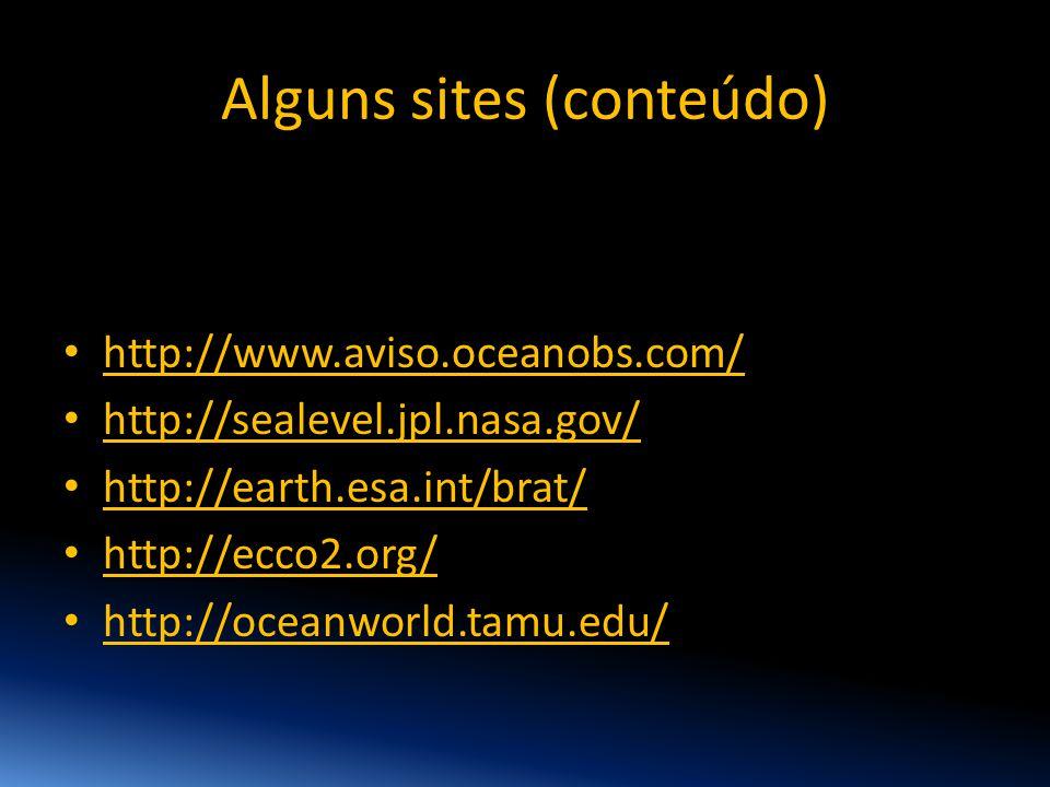Alguns sites (conteúdo) • http://www.aviso.oceanobs.com/ • http://sealevel.jpl.nasa.gov/ • http://earth.esa.int/brat/ • http://ecco2.org/ • http://oce