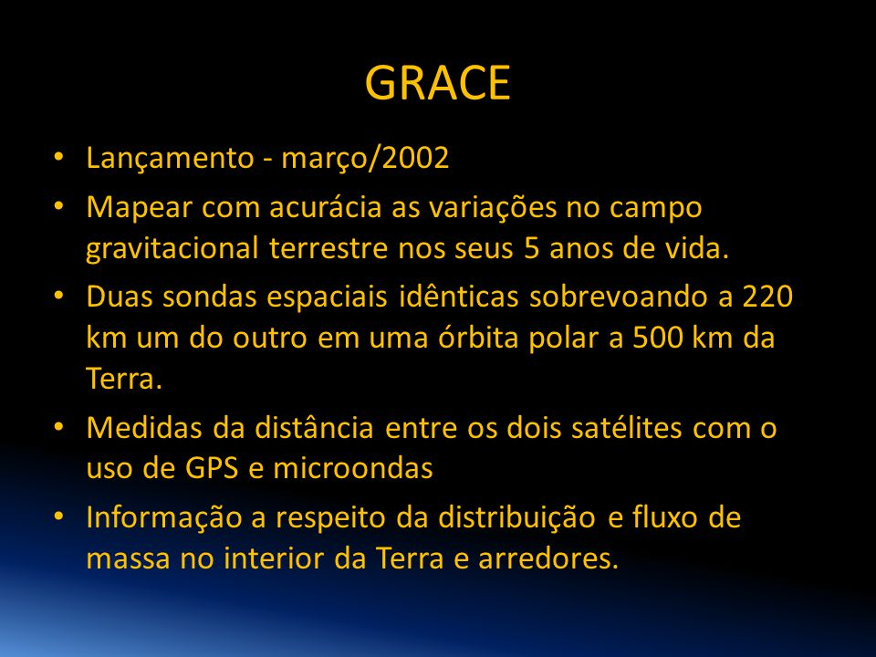 GRACE • Lançamento - março/2002 • Mapear com acurácia as variações no campo gravitacional terrestre nos seus 5 anos de vida. • Duas sondas espaciais i