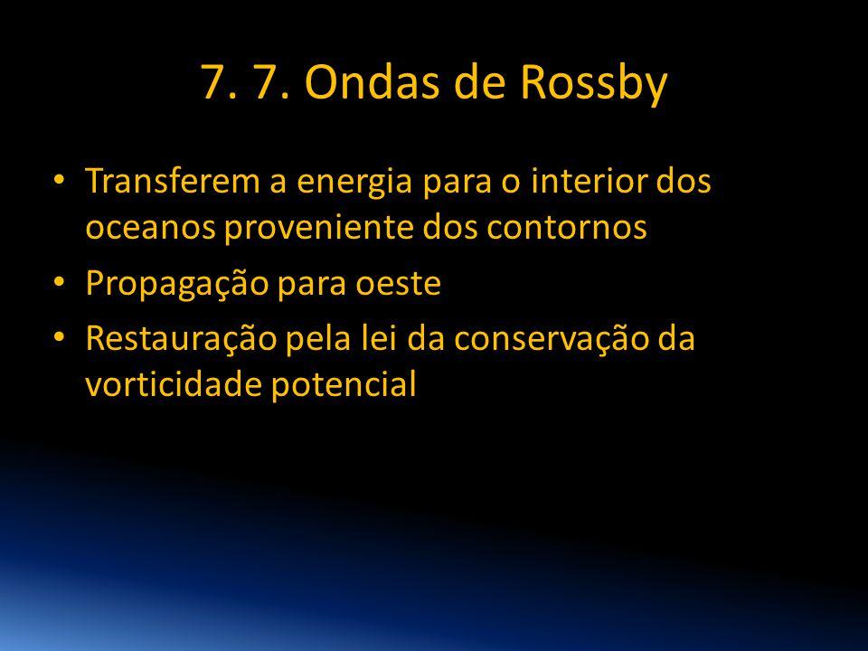 7. 7. Ondas de Rossby • Transferem a energia para o interior dos oceanos proveniente dos contornos • Propagação para oeste • Restauração pela lei da c