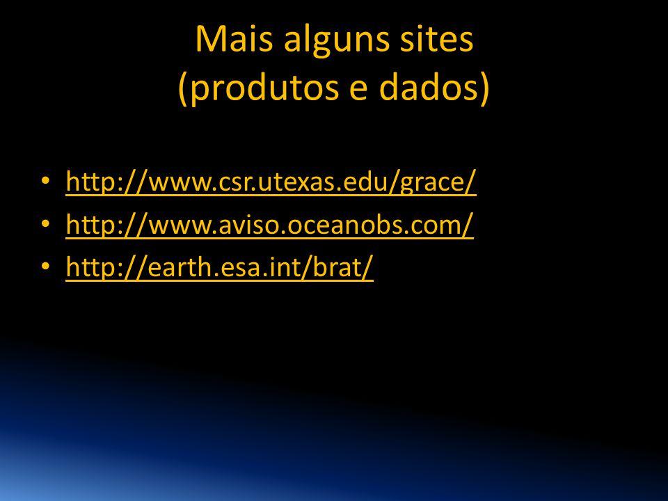 Mais alguns sites (produtos e dados) • http://www.csr.utexas.edu/grace/ • http://www.aviso.oceanobs.com/ • http://earth.esa.int/brat/