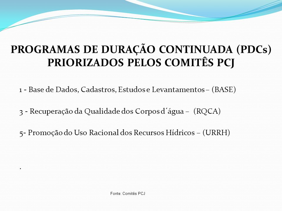 1 - Base de Dados, Cadastros, Estudos e Levantamentos – (BASE) 3 - Recuperação da Qualidade dos Corpos d´água – (RQCA) 5- Promoção do Uso Racional dos Recursos Hídricos – (URRH).
