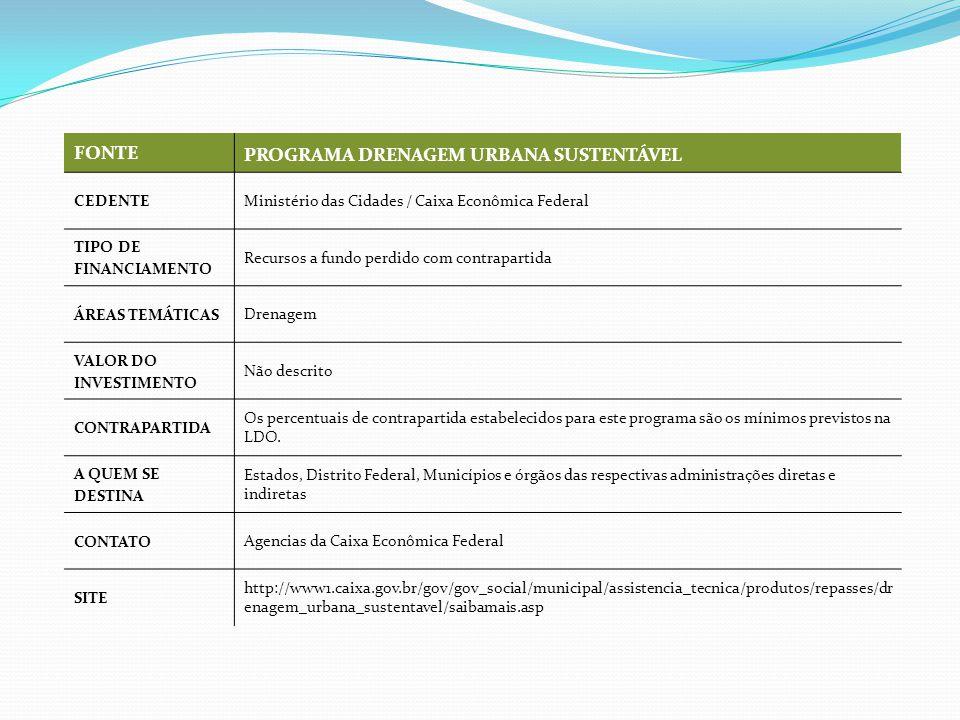 FONTE PROGRAMA DRENAGEM URBANA SUSTENTÁVEL CEDENTE Ministério das Cidades / Caixa Econômica Federal TIPO DE FINANCIAMENTO Recursos a fundo perdido com contrapartida ÁREAS TEMÁTICAS Drenagem VALOR DO INVESTIMENTO Não descrito CONTRAPARTIDA Os percentuais de contrapartida estabelecidos para este programa são os mínimos previstos na LDO.