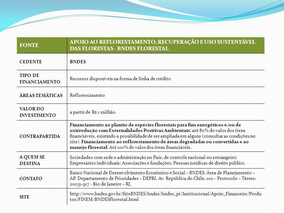 FONTE APOIO AO REFLORESTAMENTO, RECUPERAÇÃO E USO SUSTENTÁVEL DAS FLORESTAS - BNDES FLORESTAL CEDENTE BNDES TIPO DE FINANCIAMENTO Recursos disponíveis na forma de linha de crédito ÁREAS TEMÁTICAS Reflorestamento VALOR DO INVESTIMENTO a partir de R$ 1 milhão.