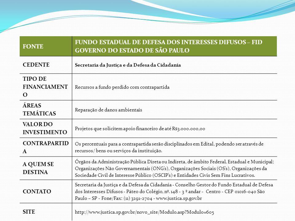 FONTE FUNDO ESTADUAL DE DEFESA DOS INTERESSES DIFUSOS – FID GOVERNO DO ESTADO DE SÃO PAULO CEDENTE Secretaria da Justiça e da Defesa da Cidadania TIPO DE FINANCIAMENT O Recursos a fundo perdido com contrapartida ÁREAS TEMÁTICAS Reparação de danos ambientais VALOR DO INVESTIMENTO Projetos que solicitem apoio financeiro de até R$3.000.000,00 CONTRAPARTID A Os percentuais para a contrapartida serão disciplinados em Edital, podendo ser através de recursos/ bens ou serviços da instituição.
