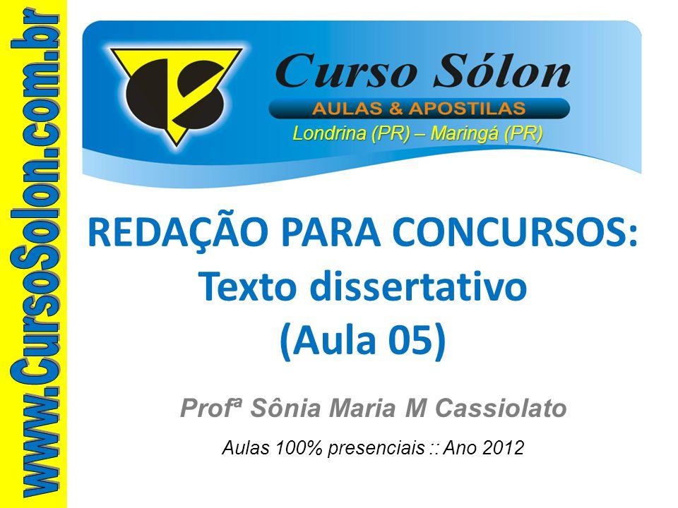 Londrina (PR) – Maringá (PR) Profª Sônia Maria M Cassiolato Aulas 100% presenciais :: Ano 2012 REDAÇÃO PARA CONCURSOS: Texto dissertativo (Aula 05)