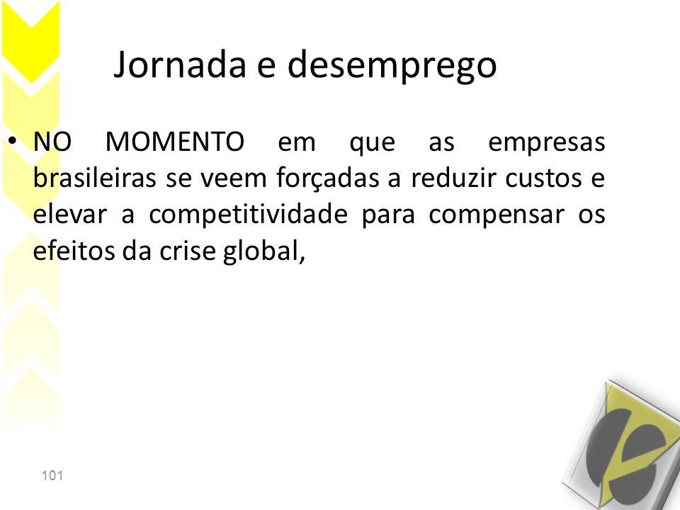 101 Jornada e desemprego • NO MOMENTO em que as empresas brasileiras se veem forçadas a reduzir custos e elevar a competitividade para compensar os efeitos da crise global,