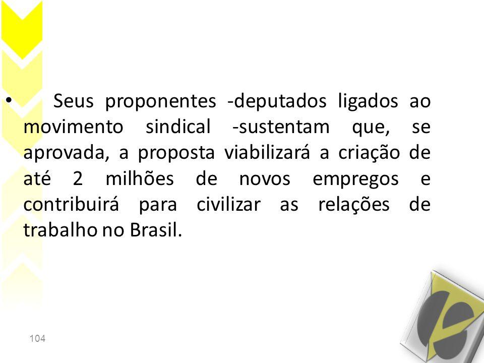 104 • Seus proponentes -deputados ligados ao movimento sindical -sustentam que, se aprovada, a proposta viabilizará a criação de até 2 milhões de novos empregos e contribuirá para civilizar as relações de trabalho no Brasil.