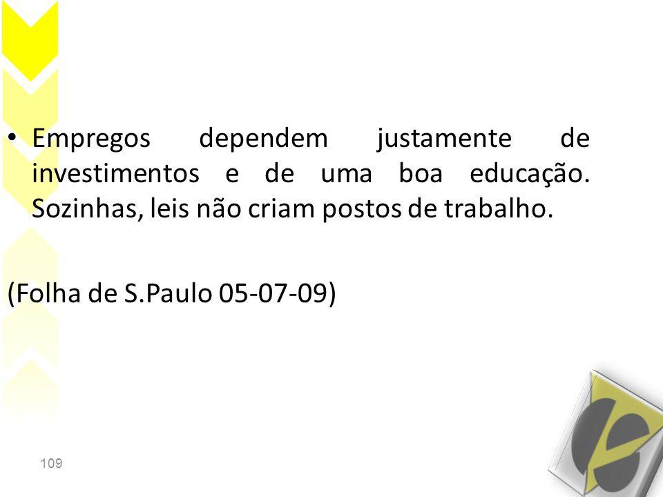 109 • Empregos dependem justamente de investimentos e de uma boa educação. Sozinhas, leis não criam postos de trabalho. (Folha de S.Paulo 05-07-09)