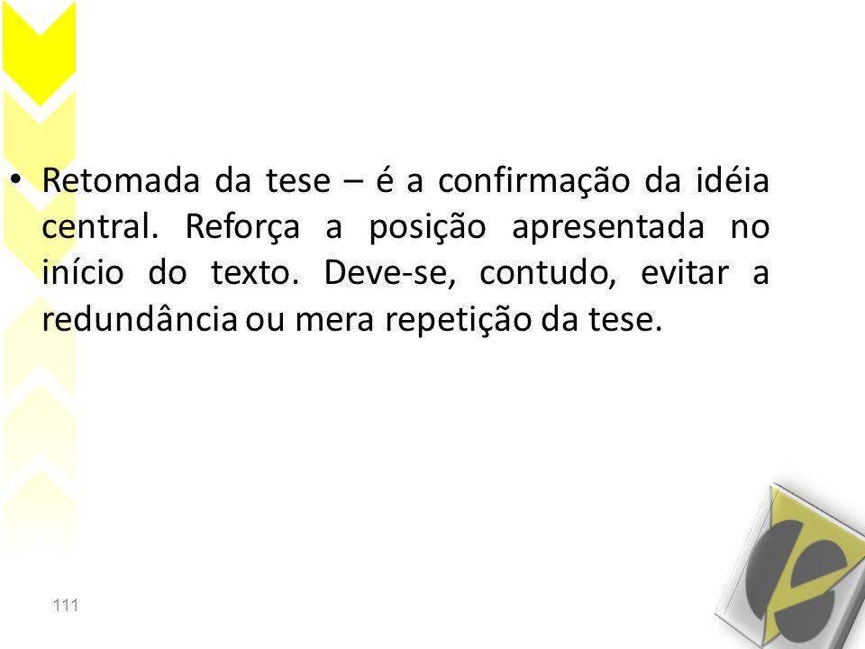 111 • Retomada da tese – é a confirmação da idéia central. Reforça a posição apresentada no início do texto. Deve-se, contudo, evitar a redundância ou