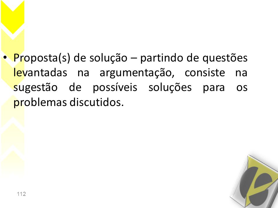 112 • Proposta(s) de solução – partindo de questões levantadas na argumentação, consiste na sugestão de possíveis soluções para os problemas discutidos.