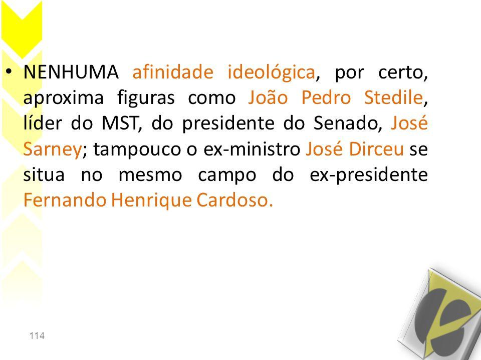 114 • NENHUMA afinidade ideológica, por certo, aproxima figuras como João Pedro Stedile, líder do MST, do presidente do Senado, José Sarney; tampouco o ex-ministro José Dirceu se situa no mesmo campo do ex-presidente Fernando Henrique Cardoso.