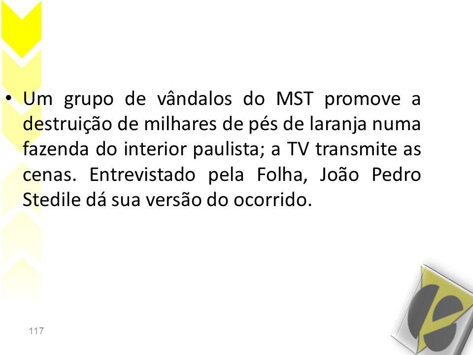 117 • Um grupo de vândalos do MST promove a destruição de milhares de pés de laranja numa fazenda do interior paulista; a TV transmite as cenas. Entre