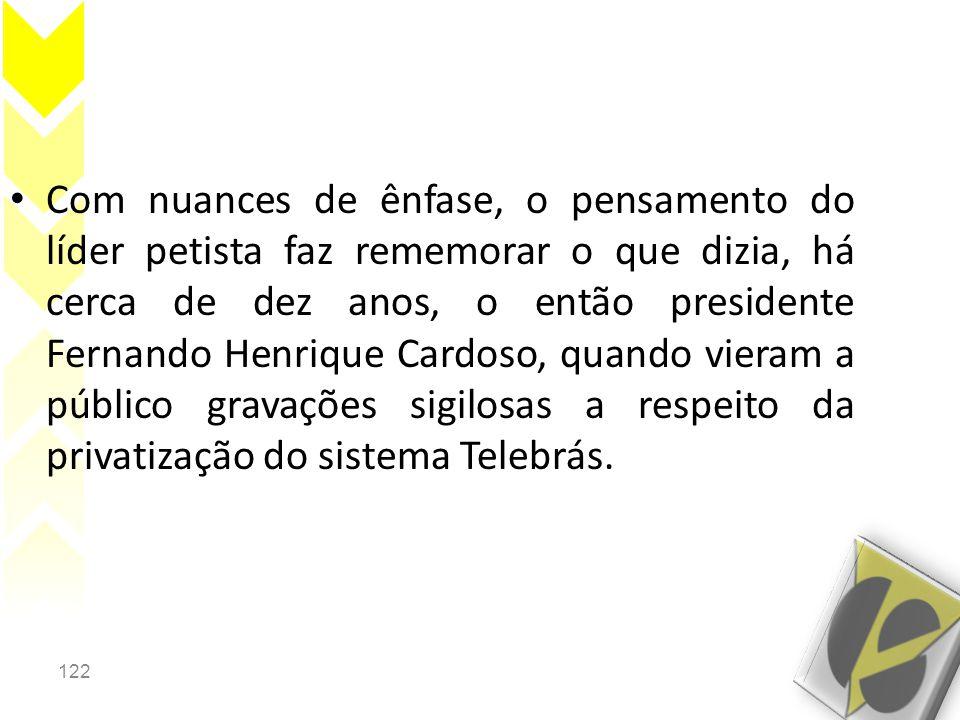 122 • Com nuances de ênfase, o pensamento do líder petista faz rememorar o que dizia, há cerca de dez anos, o então presidente Fernando Henrique Cardoso, quando vieram a público gravações sigilosas a respeito da privatização do sistema Telebrás.