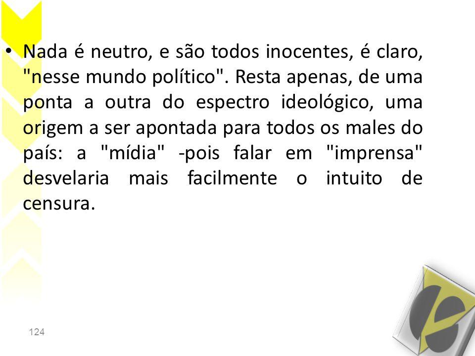 124 • Nada é neutro, e são todos inocentes, é claro, nesse mundo político .