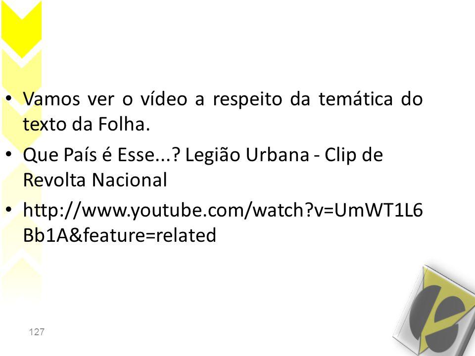 127 • Vamos ver o vídeo a respeito da temática do texto da Folha. • Que País é Esse...? Legião Urbana - Clip de Revolta Nacional • http://www.youtube.