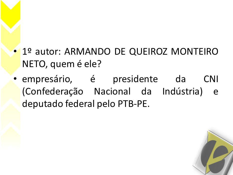 • 1º autor: ARMANDO DE QUEIROZ MONTEIRO NETO, quem é ele? • empresário, é presidente da CNI (Confederação Nacional da Indústria) e deputado federal pe
