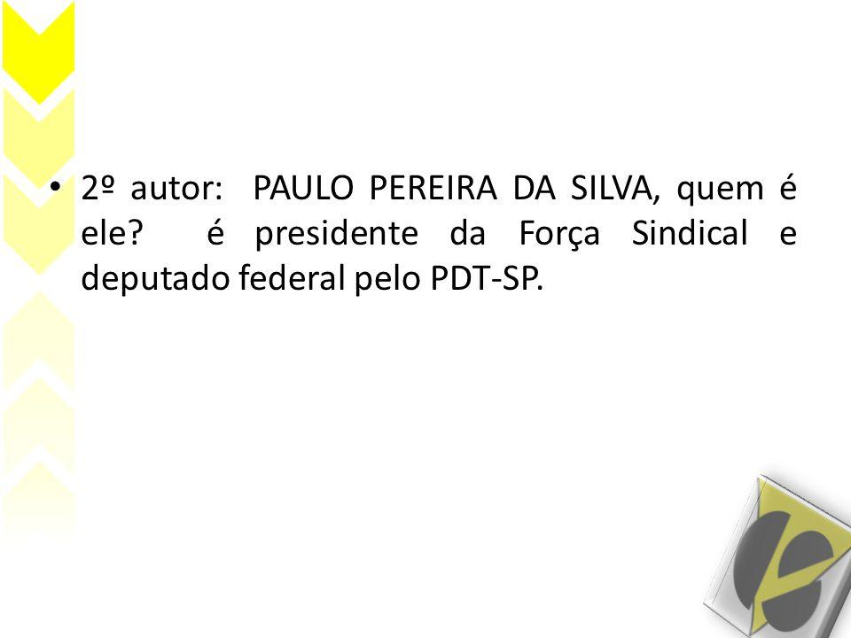 • 2º autor: PAULO PEREIRA DA SILVA, quem é ele? é presidente da Força Sindical e deputado federal pelo PDT-SP.