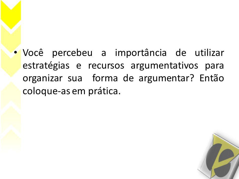 • Você percebeu a importância de utilizar estratégias e recursos argumentativos para organizar sua forma de argumentar? Então coloque-as em prática.