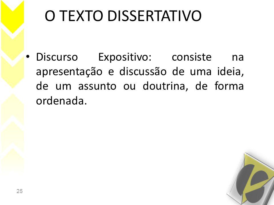 25 O TEXTO DISSERTATIVO • Discurso Expositivo: consiste na apresentação e discussão de uma ideia, de um assunto ou doutrina, de forma ordenada.