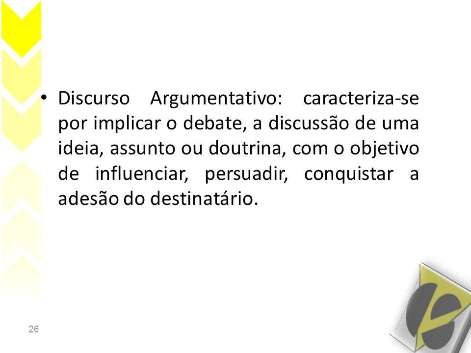 26 • Discurso Argumentativo: caracteriza-se por implicar o debate, a discussão de uma ideia, assunto ou doutrina, com o objetivo de influenciar, persuadir, conquistar a adesão do destinatário.