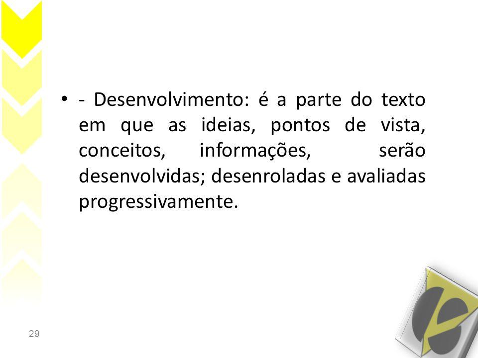 29 • - Desenvolvimento: é a parte do texto em que as ideias, pontos de vista, conceitos, informações, serão desenvolvidas; desenroladas e avaliadas progressivamente.