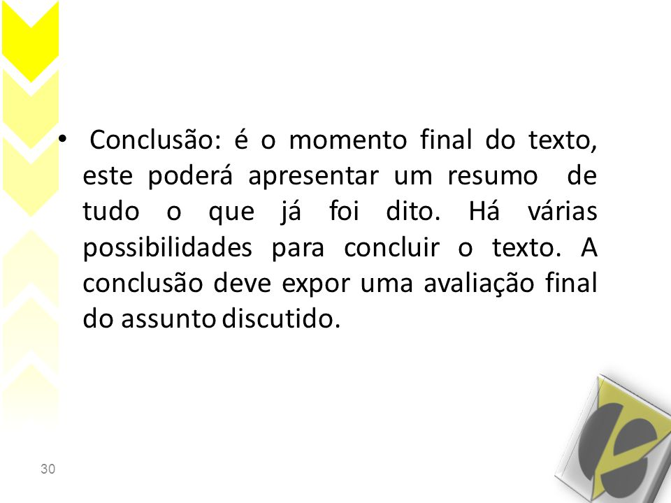 30 • Conclusão: é o momento final do texto, este poderá apresentar um resumo de tudo o que já foi dito. Há várias possibilidades para concluir o texto