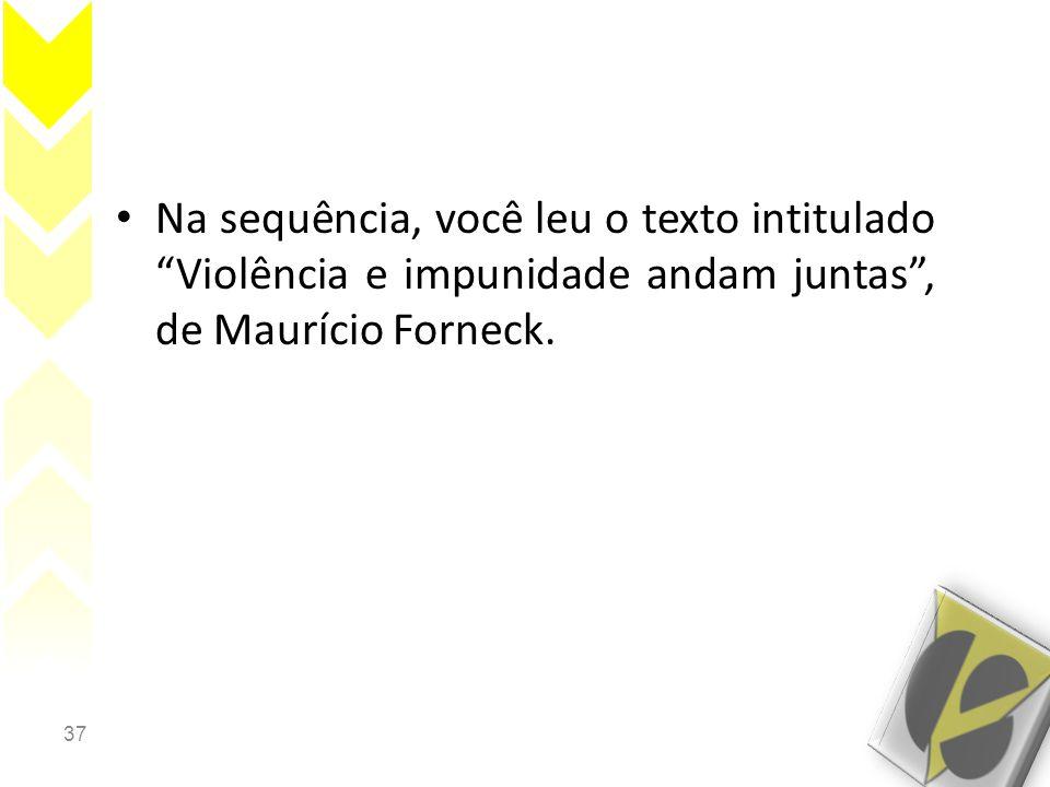 37 • Na sequência, você leu o texto intitulado Violência e impunidade andam juntas , de Maurício Forneck.
