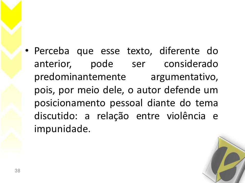 38 • Perceba que esse texto, diferente do anterior, pode ser considerado predominantemente argumentativo, pois, por meio dele, o autor defende um posicionamento pessoal diante do tema discutido: a relação entre violência e impunidade.
