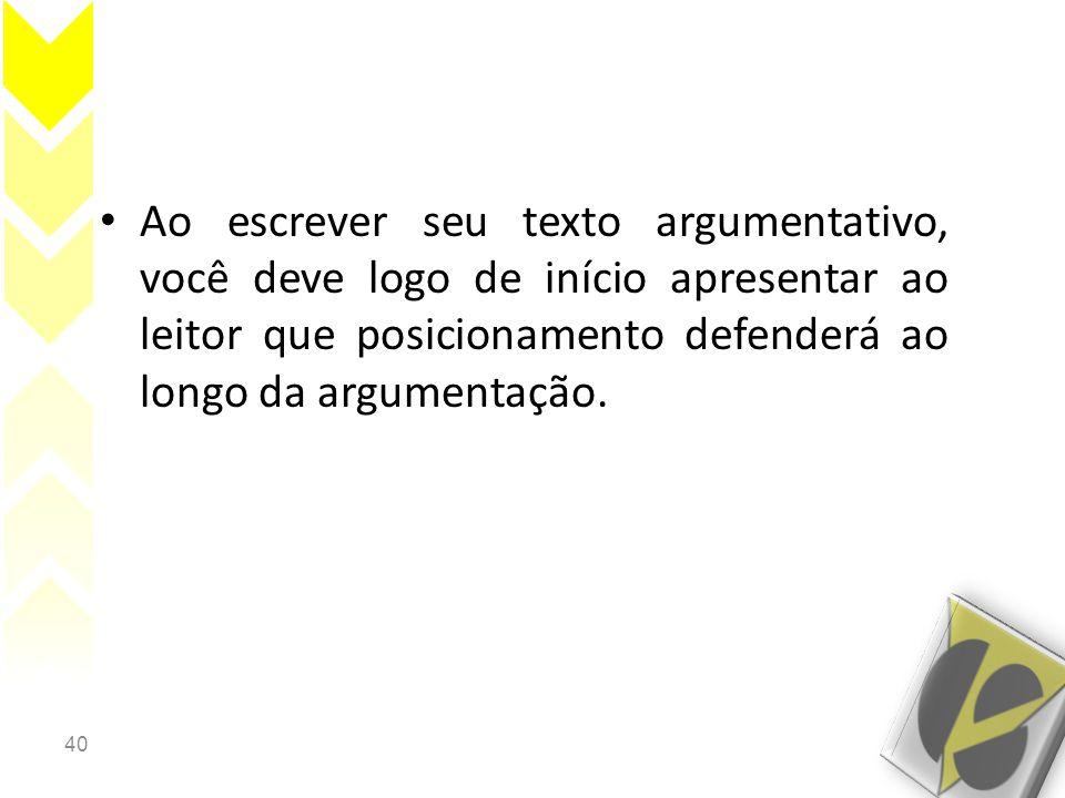 40 • Ao escrever seu texto argumentativo, você deve logo de início apresentar ao leitor que posicionamento defenderá ao longo da argumentação.