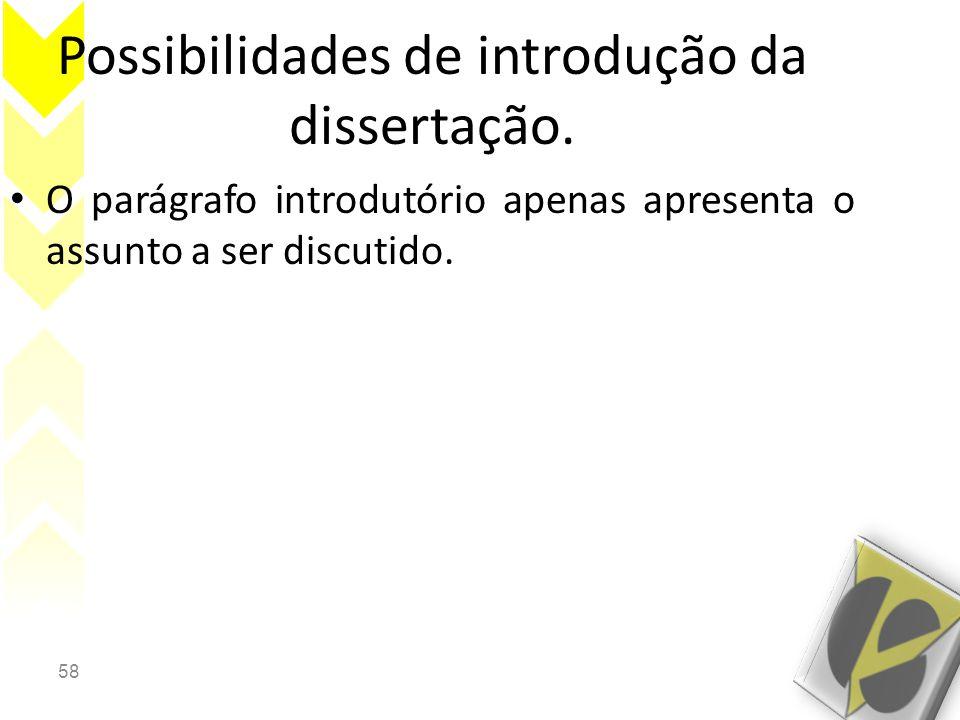 58 Possibilidades de introdução da dissertação. • O parágrafo introdutório apenas apresenta o assunto a ser discutido.