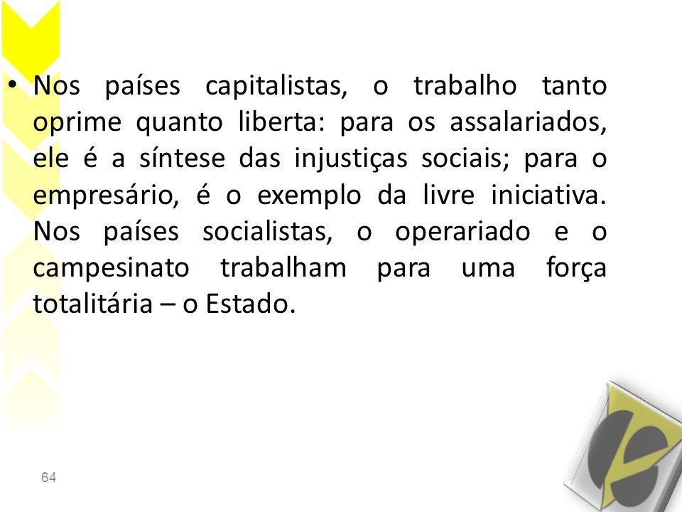 64 • Nos países capitalistas, o trabalho tanto oprime quanto liberta: para os assalariados, ele é a síntese das injustiças sociais; para o empresário, é o exemplo da livre iniciativa.