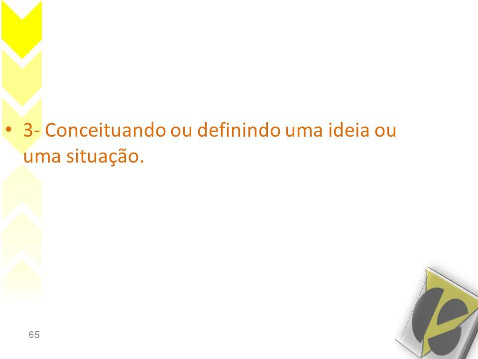 65 • 3- Conceituando ou definindo uma ideia ou uma situação.