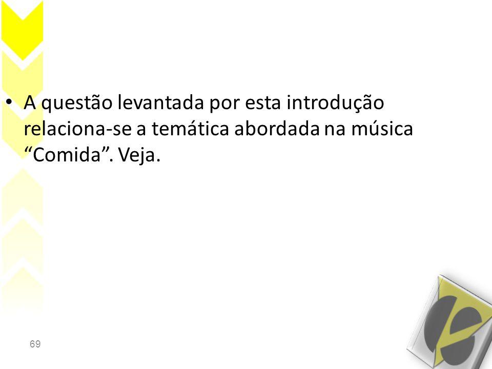 69 • A questão levantada por esta introdução relaciona-se a temática abordada na música Comida .