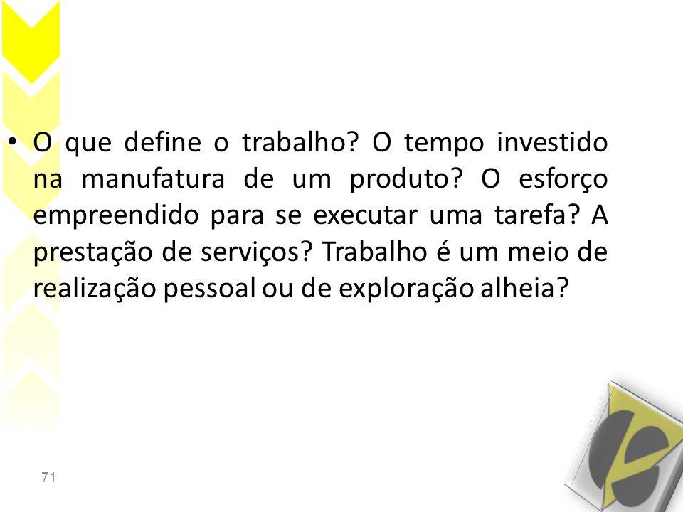 71 • O que define o trabalho? O tempo investido na manufatura de um produto? O esforço empreendido para se executar uma tarefa? A prestação de serviço