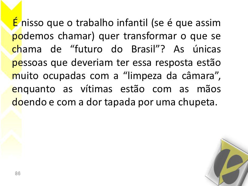 86 É nisso que o trabalho infantil (se é que assim podemos chamar) quer transformar o que se chama de futuro do Brasil .