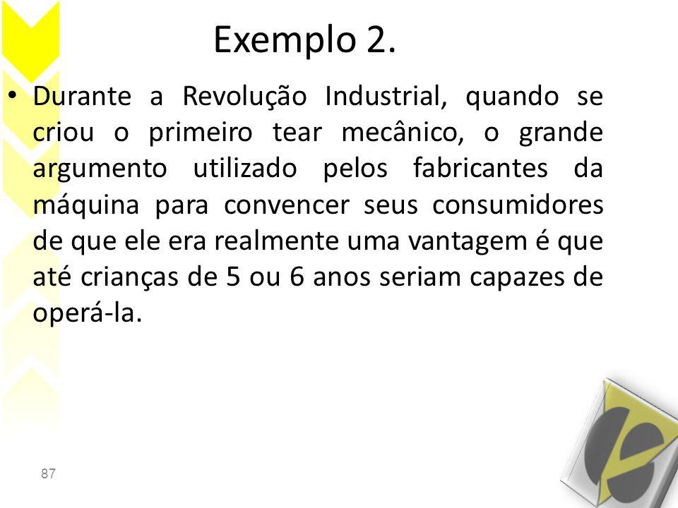 87 Exemplo 2. • Durante a Revolução Industrial, quando se criou o primeiro tear mecânico, o grande argumento utilizado pelos fabricantes da máquina pa