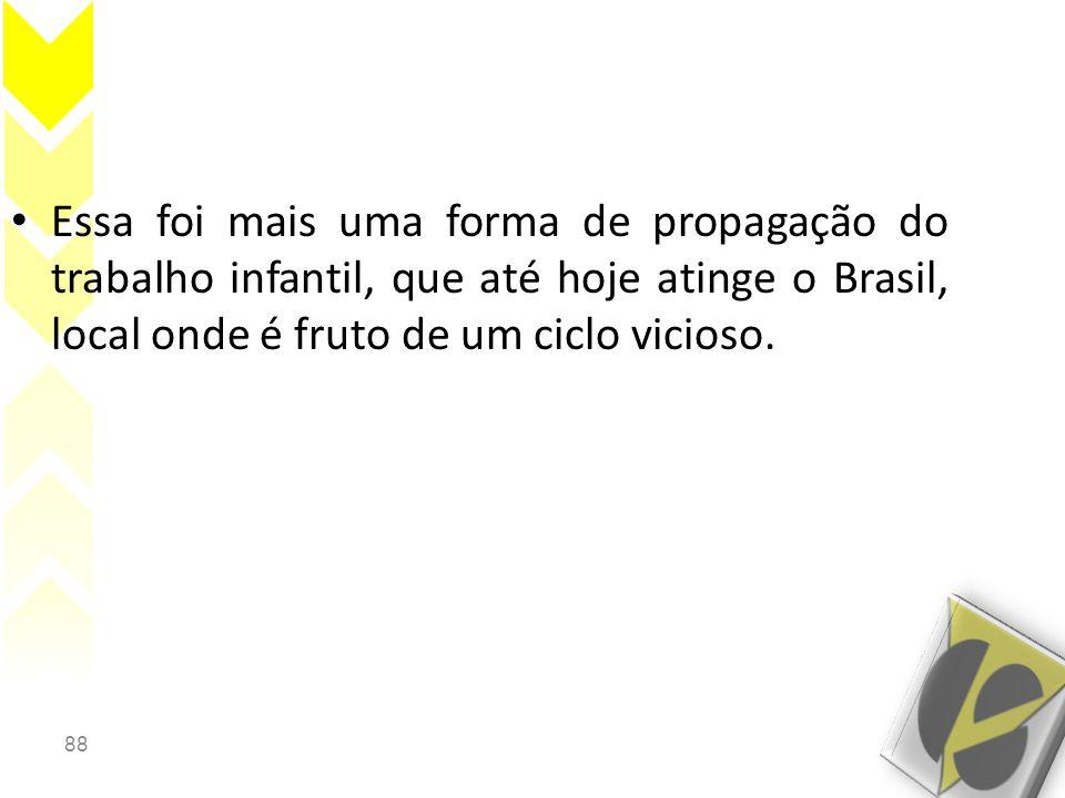 88 • Essa foi mais uma forma de propagação do trabalho infantil, que até hoje atinge o Brasil, local onde é fruto de um ciclo vicioso.