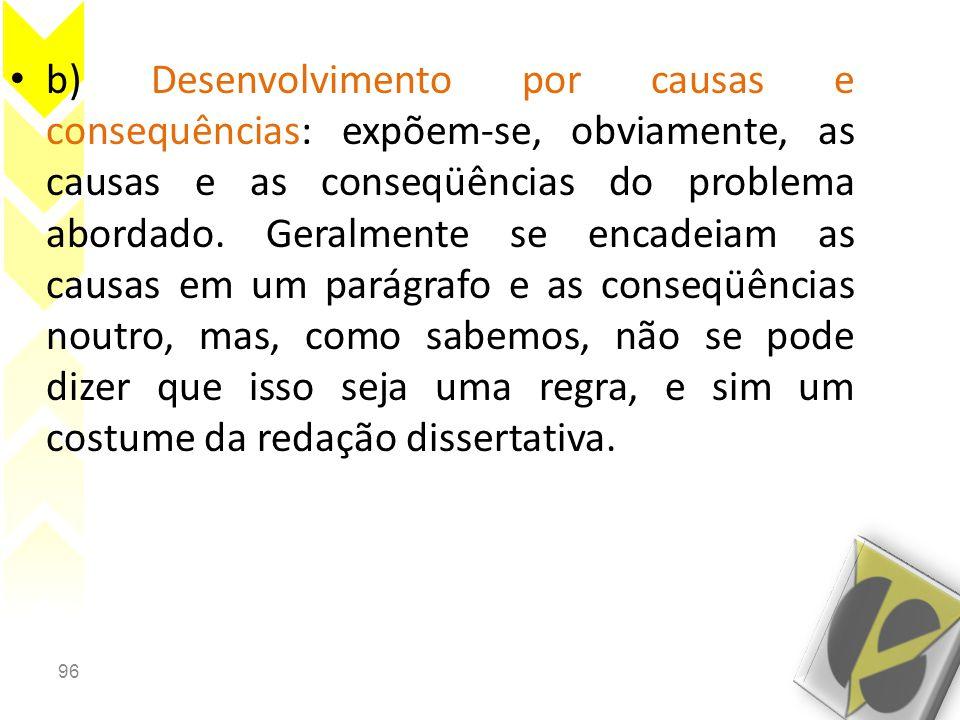 96 • b) Desenvolvimento por causas e consequências: expõem-se, obviamente, as causas e as conseqüências do problema abordado. Geralmente se encadeiam