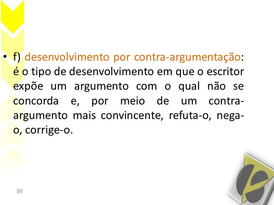 99 • f) desenvolvimento por contra-argumentação: é o tipo de desenvolvimento em que o escritor expõe um argumento com o qual não se concorda e, por me
