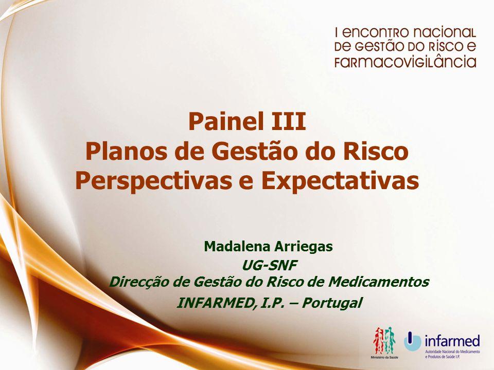 Painel III Planos de Gestão do Risco Perspectivas e Expectativas Madalena Arriegas UG-SNF Direcção de Gestão do Risco de Medicamentos INFARMED, I.P.