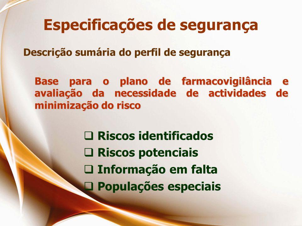 Especificações de segurança Descrição sumária do perfil de segurança Base para o plano de farmacovigilância e avaliação da necessidade de actividades de minimização do risco  Riscos identificados  Riscos potenciais  Informação em falta  Populações especiais