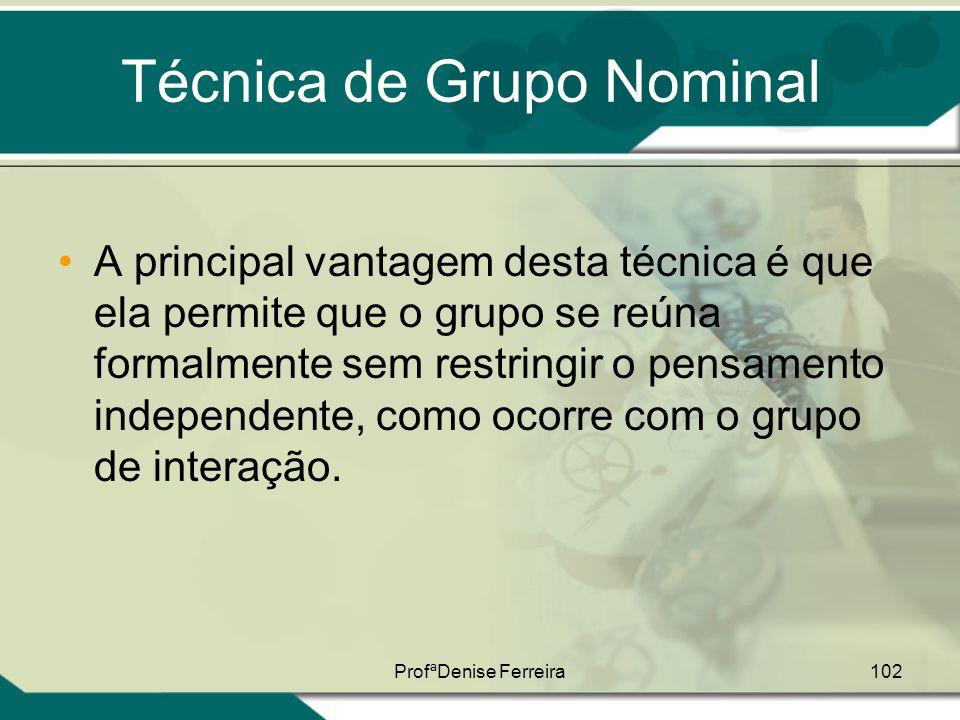 ProfªDenise Ferreira102 Técnica de Grupo Nominal •A principal vantagem desta técnica é que ela permite que o grupo se reúna formalmente sem restringir