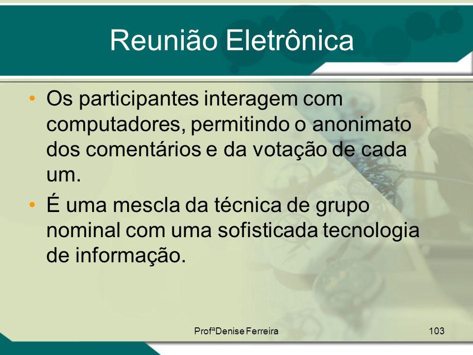 ProfªDenise Ferreira103 Reunião Eletrônica •Os participantes interagem com computadores, permitindo o anonimato dos comentários e da votação de cada u