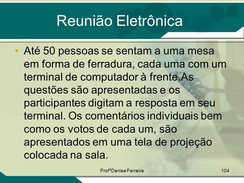 ProfªDenise Ferreira104 Reunião Eletrônica •Até 50 pessoas se sentam a uma mesa em forma de ferradura, cada uma com um terminal de computador à frente